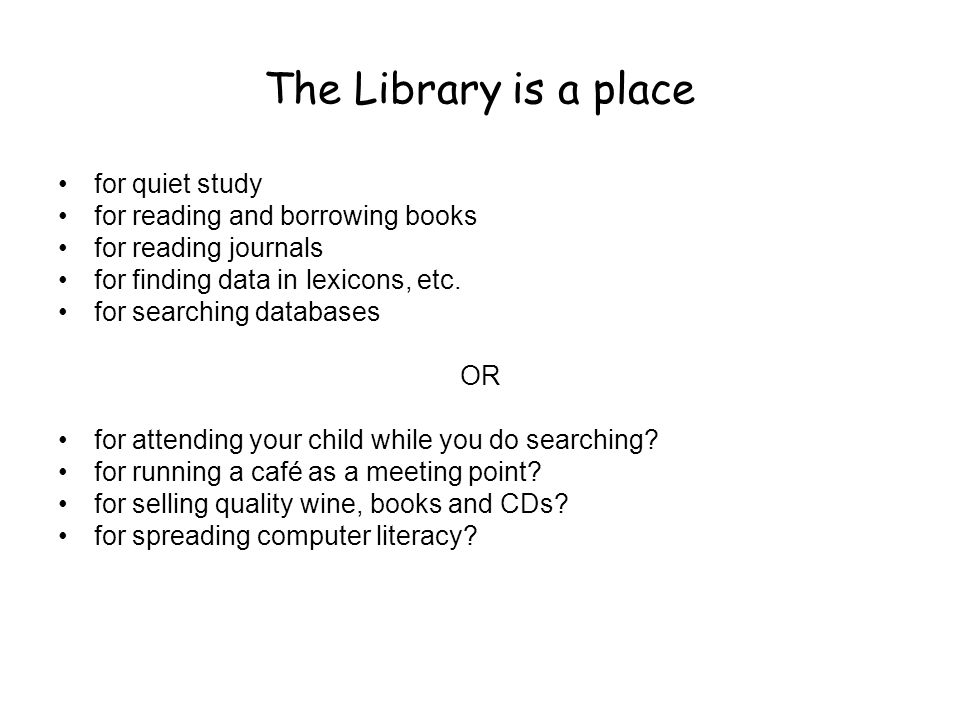 The Library is a place •for quiet study •for reading and borrowing books •for reading journals •for finding data in lexicons, etc.