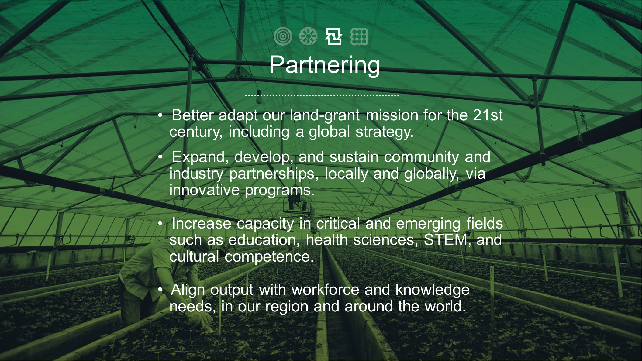 • Better adapt our land-grant mission for the 21st century, including a global strategy. • Expand, develop, and sustain community and industry partner