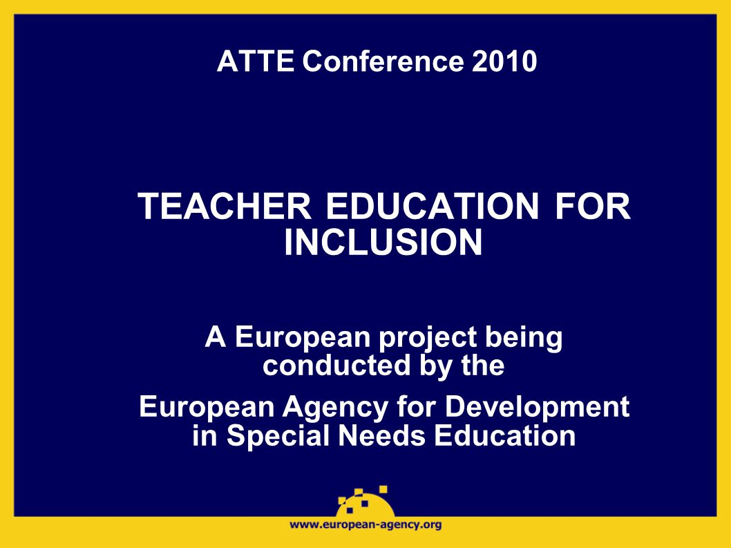ATTE Conference 2010 TEACHER EDUCATION FOR INCLUSION A European project being conducted by the European Agency for Development in Special Needs Education