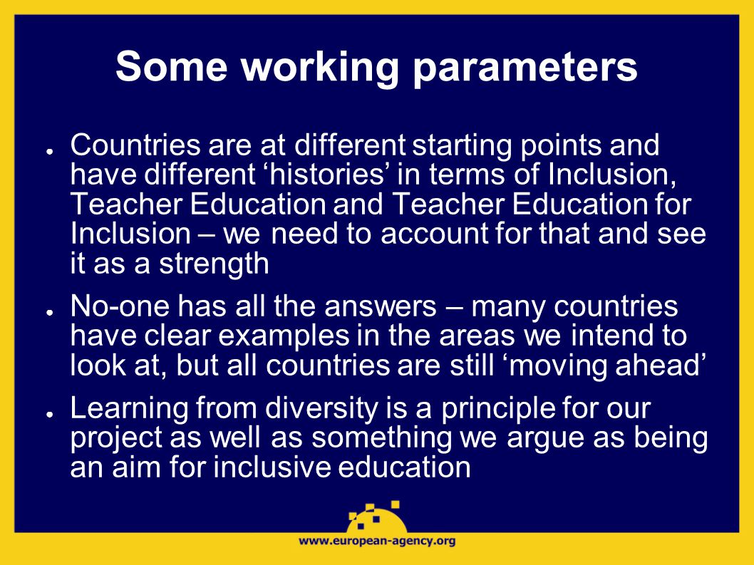Some working parameters ● Countries are at different starting points and have different 'histories' in terms of Inclusion, Teacher Education and Teacher Education for Inclusion – we need to account for that and see it as a strength ● No-one has all the answers – many countries have clear examples in the areas we intend to look at, but all countries are still 'moving ahead' ● Learning from diversity is a principle for our project as well as something we argue as being an aim for inclusive education
