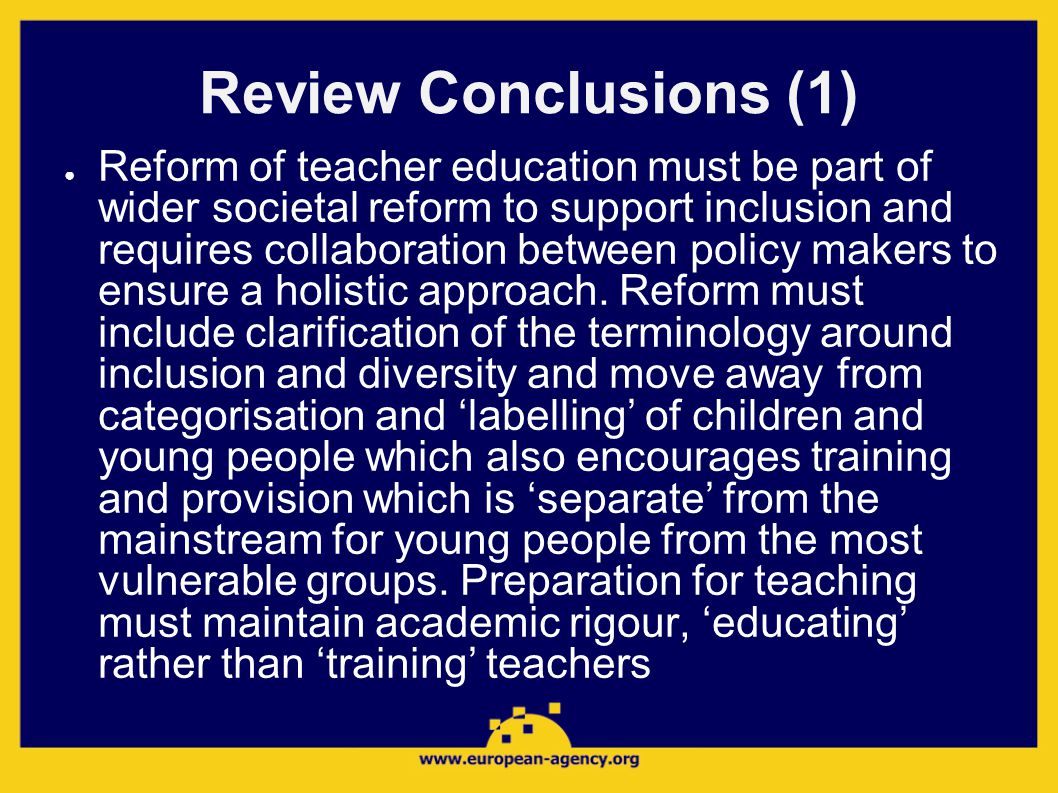 Review Conclusions (1) ● Reform of teacher education must be part of wider societal reform to support inclusion and requires collaboration between policy makers to ensure a holistic approach.
