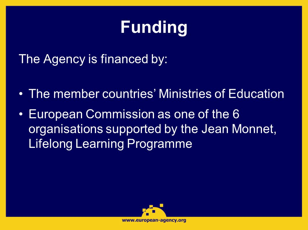 Funding The Agency is financed by: •The member countries' Ministries of Education •European Commission as one of the 6 organisations supported by the Jean Monnet, Lifelong Learning Programme