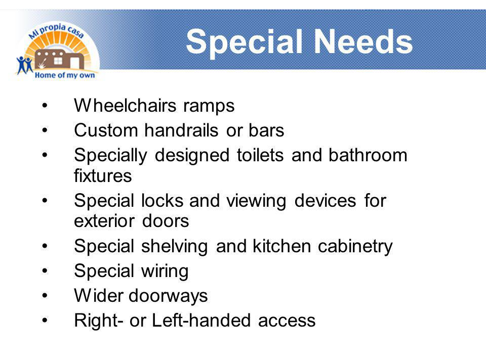 Special Needs •Wheelchairs ramps •Custom handrails or bars •Specially designed toilets and bathroom fixtures •Special locks and viewing devices for ex