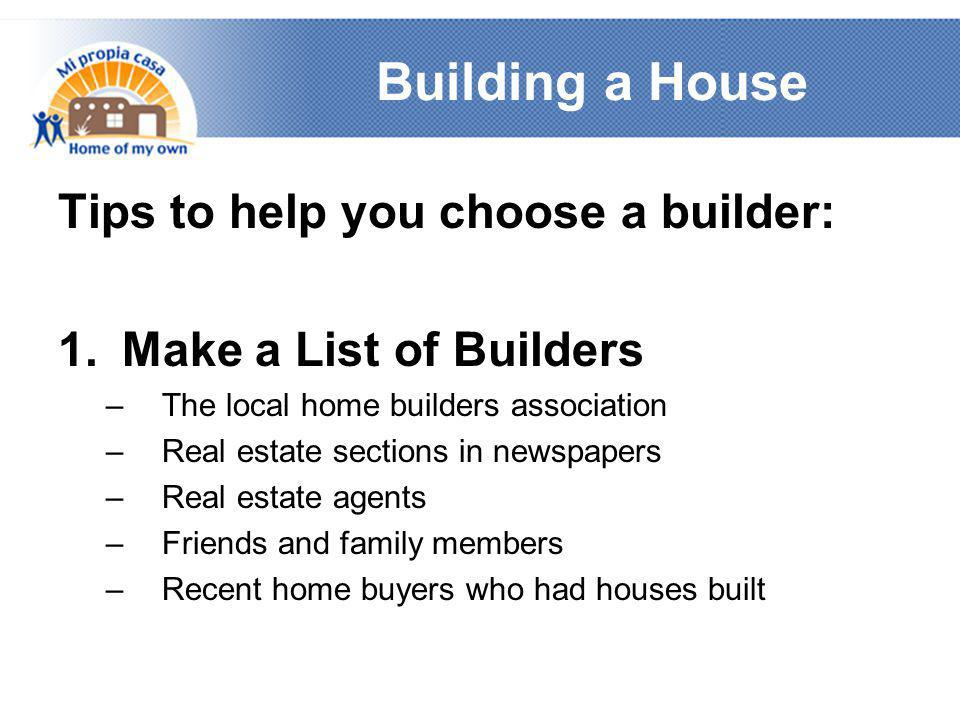 Building a House Tips to help you choose a builder: 1.Make a List of Builders –The local home builders association –Real estate sections in newspapers