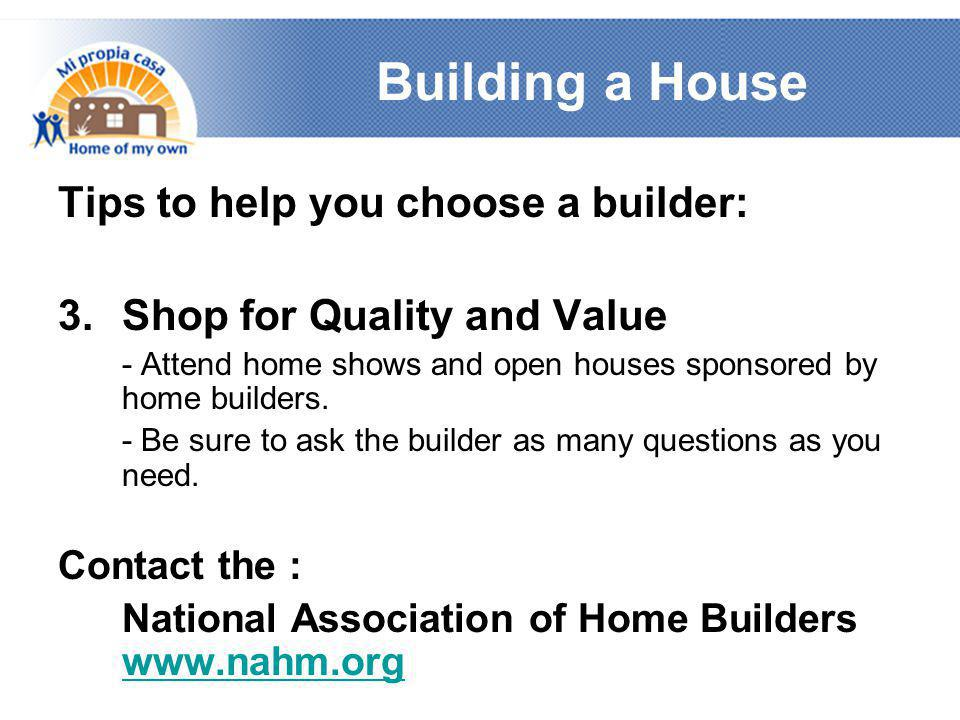 Building a House Tips to help you choose a builder: 3.Shop for Quality and Value - Attend home shows and open houses sponsored by home builders. - Be