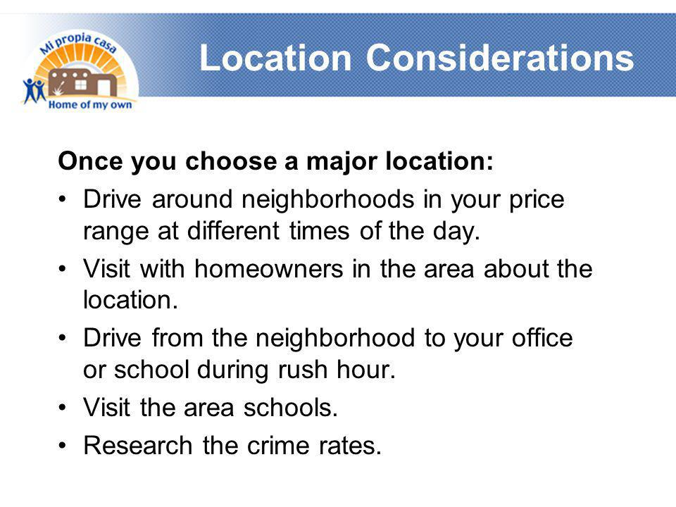 Location Considerations Once you choose a major location: •Drive around neighborhoods in your price range at different times of the day.