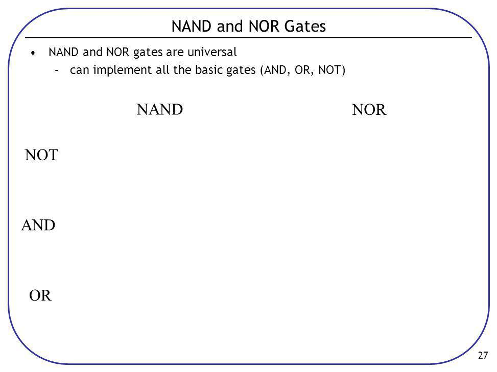 27 NAND and NOR Gates •NAND and NOR gates are universal –can implement all the basic gates (AND, OR, NOT) NAND NOR NOT AND OR