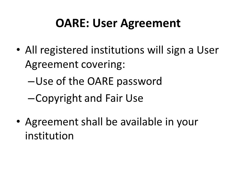 OARE: User Agreement • All registered institutions will sign a User Agreement covering: – Use of the OARE password – Copyright and Fair Use • Agreement shall be available in your institution