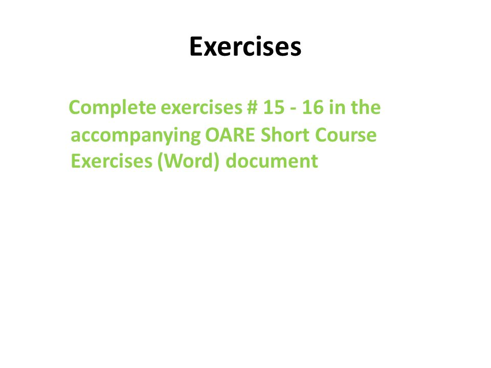 Exercises Complete exercises # 15 - 16 in the accompanying OARE Short Course Exercises (Word) document
