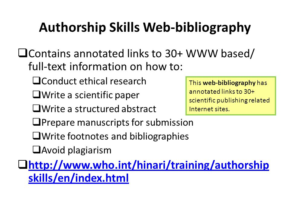 Authorship Skills Web-bibliography  Contains annotated links to 30+ WWW based/ full-text information on how to:  Conduct ethical research  Write a scientific paper  Write a structured abstract  Prepare manuscripts for submission  Write footnotes and bibliographies  Avoid plagiarism  http://www.who.int/hinari/training/authorship skills/en/index.html http://www.who.int/hinari/training/authorship skills/en/index.html This web-bibliography has annotated links to 30+ scientific publishing related Internet sites.
