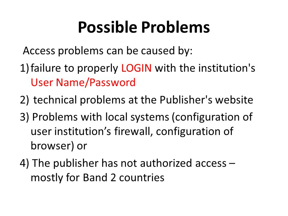 Possible Problems Access problems can be caused by: 1)failure to properly LOGIN with the institution s User Name/Password 2) technical problems at the Publisher s website 3) Problems with local systems (configuration of user institution's firewall, configuration of browser) or 4) The publisher has not authorized access – mostly for Band 2 countries