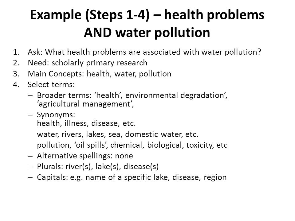 Example (Steps 1-4) – health problems AND water pollution 1.Ask: What health problems are associated with water pollution.