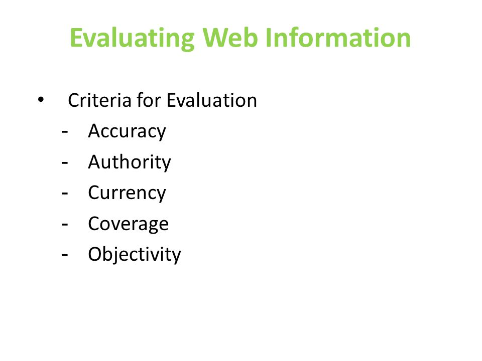 Evaluating Web Information • Criteria for Evaluation - Accuracy - Authority - Currency - Coverage - Objectivity