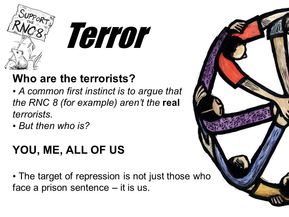 Terror Who are the terrorists? • A common first instinct is to argue that the RNC 8 (for example) aren't the real terrorists. • But then who is? YOU,