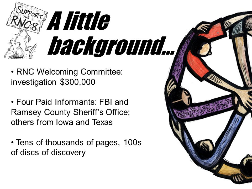 A little background… • RNC Welcoming Committee: investigation $300,000 • Four Paid Informants: FBI and Ramsey County Sheriff's Office; others from Iow