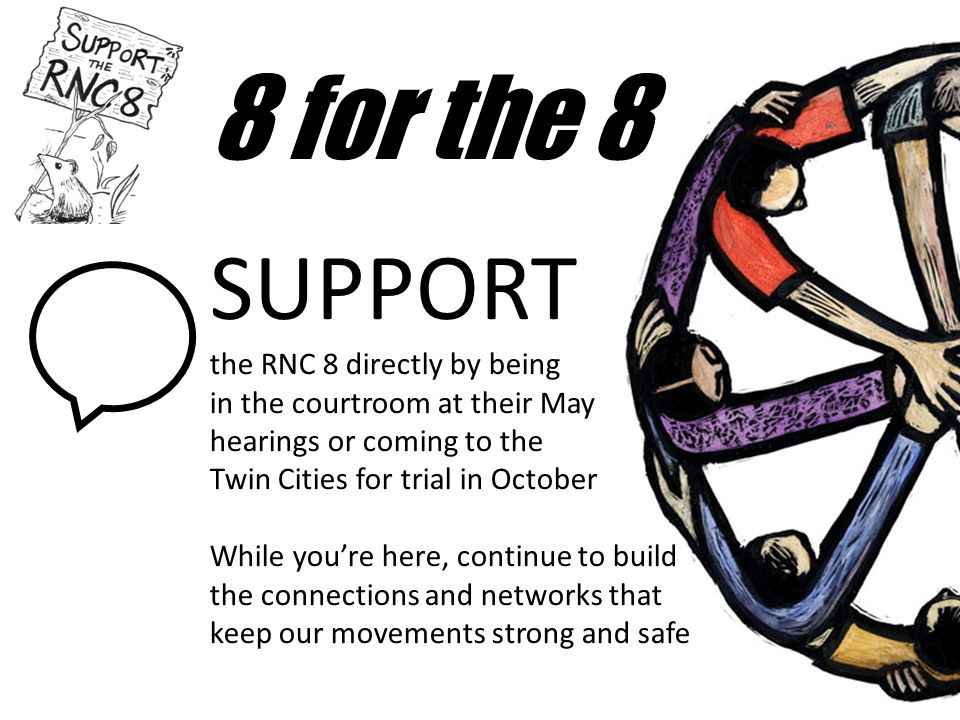 8 for the 8 SUPPORT the RNC 8 directly by being in the courtroom at their May hearings or coming to the Twin Cities for trial in October While you're here, continue to build the connections and networks that keep our movements strong and safe