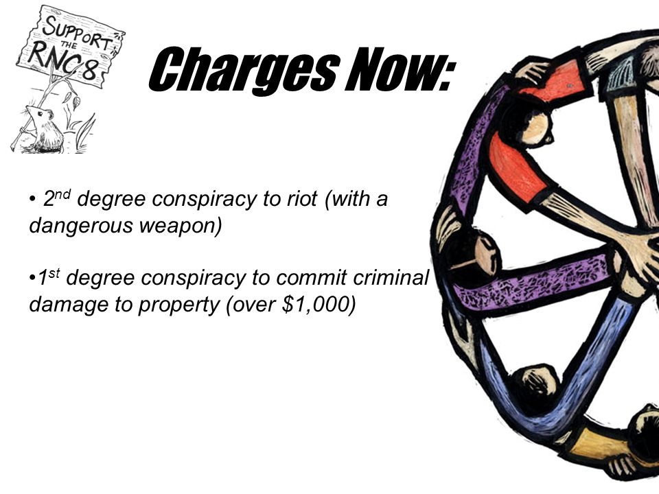 Charges Now: • 2 nd degree conspiracy to riot (with a dangerous weapon) •1 st degree conspiracy to commit criminal damage to property (over $1,000)