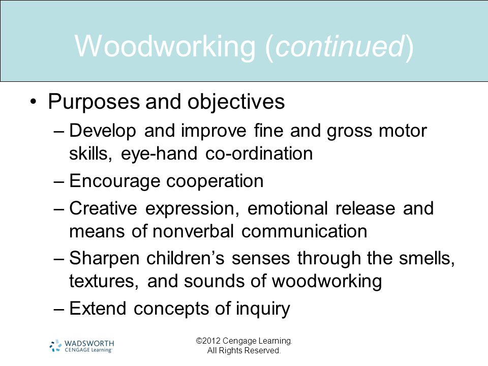 Woodworking (continued) •Purposes and objectives –Develop and improve fine and gross motor skills, eye-hand co-ordination –Encourage cooperation –Creative expression, emotional release and means of nonverbal communication –Sharpen children's senses through the smells, textures, and sounds of woodworking –Extend concepts of inquiry ©2012 Cengage Learning.