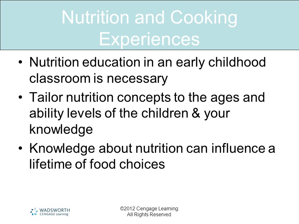 Nutrition and Cooking Experiences •Nutrition education in an early childhood classroom is necessary •Tailor nutrition concepts to the ages and ability levels of the children & your knowledge •Knowledge about nutrition can influence a lifetime of food choices ©2012 Cengage Learning.