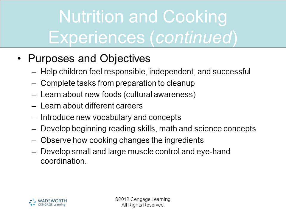 Nutrition and Cooking Experiences (continued) •Purposes and Objectives –Help children feel responsible, independent, and successful –Complete tasks from preparation to cleanup –Learn about new foods (cultural awareness) –Learn about different careers –Introduce new vocabulary and concepts –Develop beginning reading skills, math and science concepts –Observe how cooking changes the ingredients –Develop small and large muscle control and eye-hand coordination.