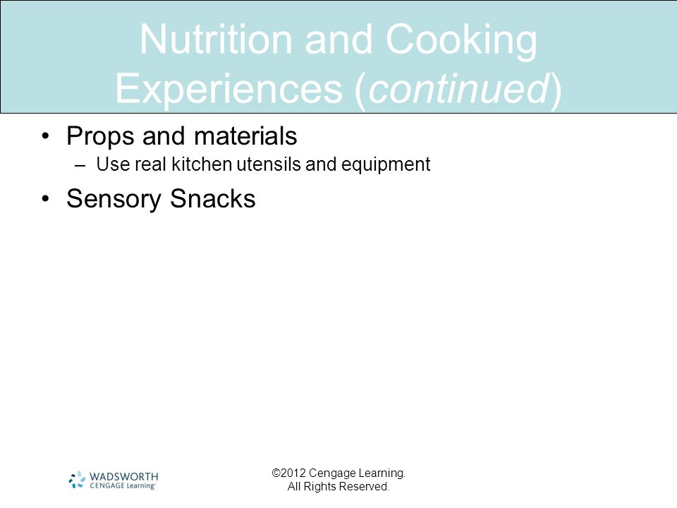 Nutrition and Cooking Experiences (continued) •Props and materials –Use real kitchen utensils and equipment •Sensory Snacks ©2012 Cengage Learning.
