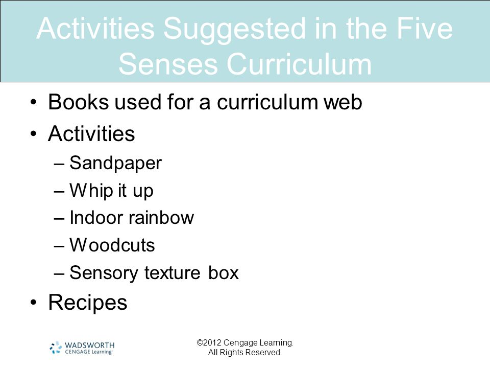 Activities Suggested in the Five Senses Curriculum •Books used for a curriculum web •Activities –Sandpaper –Whip it up –Indoor rainbow –Woodcuts –Sensory texture box •Recipes ©2012 Cengage Learning.