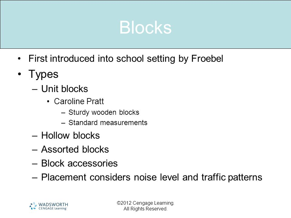 Blocks •First introduced into school setting by Froebel •Types –Unit blocks •Caroline Pratt –Sturdy wooden blocks –Standard measurements –Hollow blocks –Assorted blocks –Block accessories –Placement considers noise level and traffic patterns ©2012 Cengage Learning.
