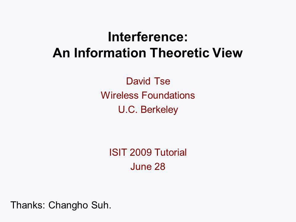 Interference: An Information Theoretic View David Tse Wireless Foundations U.C.
