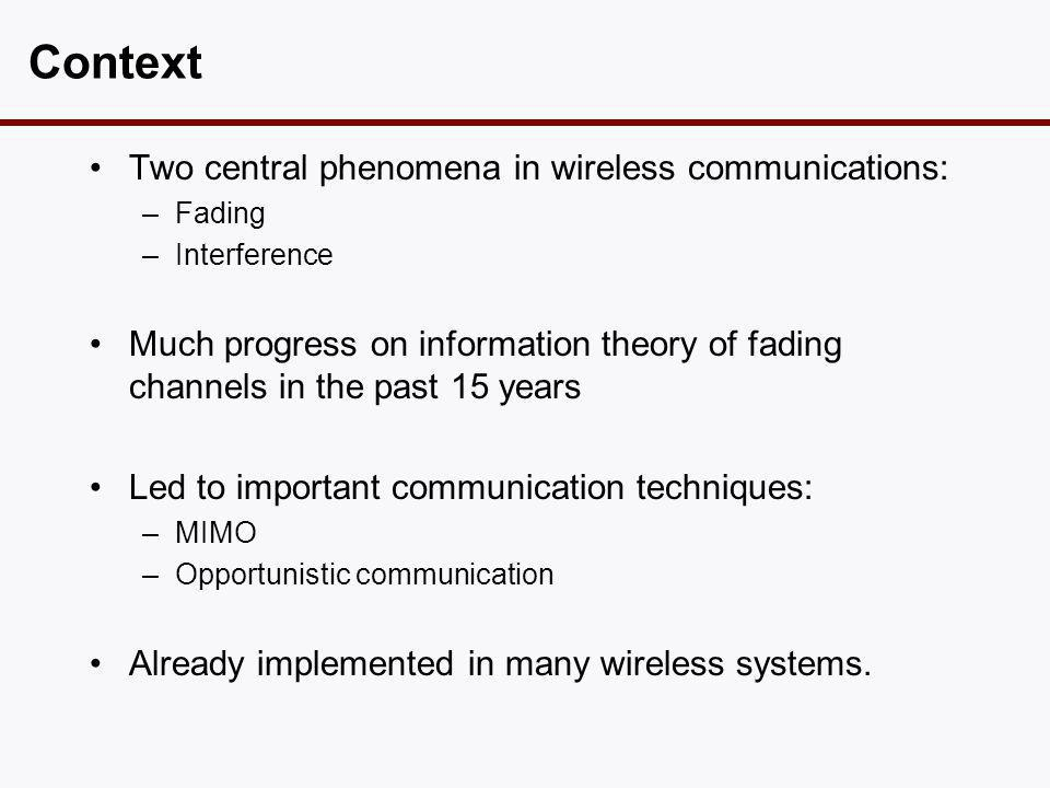 Context •Two central phenomena in wireless communications: –Fading –Interference •Much progress on information theory of fading channels in the past 15 years •Led to important communication techniques: –MIMO –Opportunistic communication •Already implemented in many wireless systems.