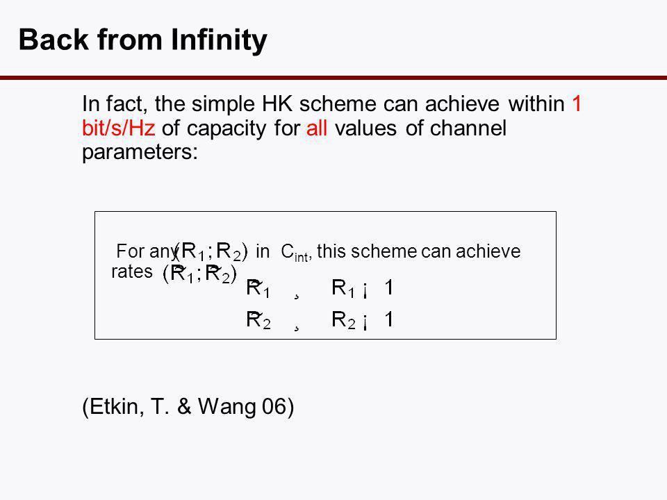 Back from Infinity In fact, the simple HK scheme can achieve within 1 bit/s/Hz of capacity for all values of channel parameters: For any in C int, thi