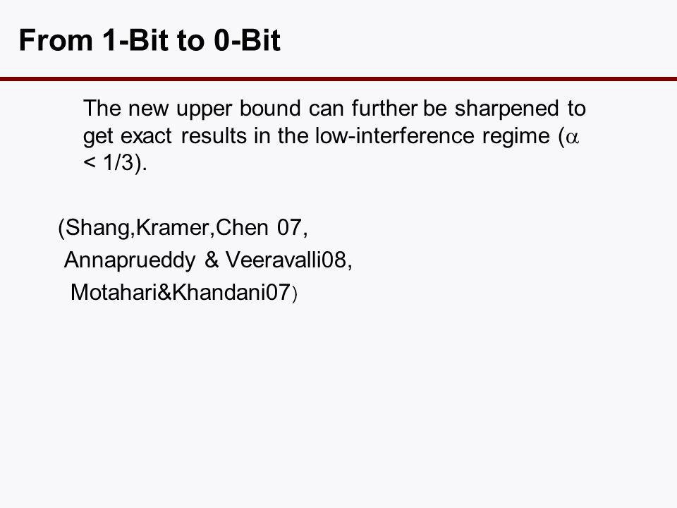 From 1-Bit to 0-Bit The new upper bound can further be sharpened to get exact results in the low-interference regime (  < 1/3). (Shang,Kramer,Chen 07