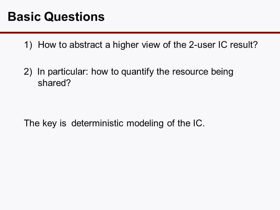 Basic Questions 1)How to abstract a higher view of the 2-user IC result? 2) In particular: how to quantify the resource being shared? The key is deter