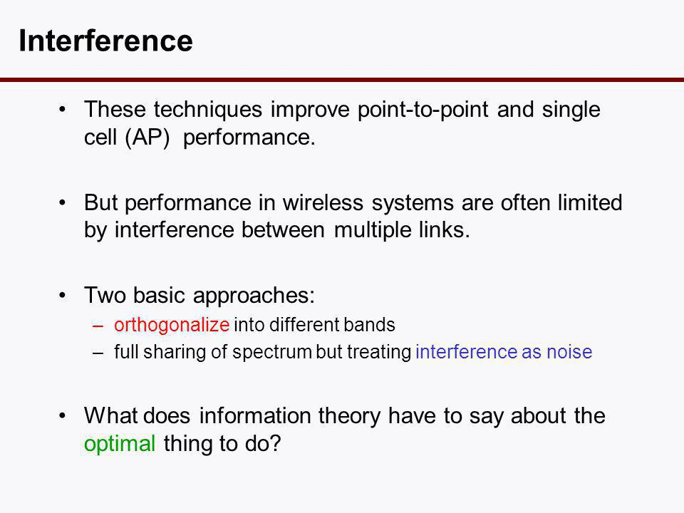 Interference •These techniques improve point-to-point and single cell (AP) performance. •But performance in wireless systems are often limited by inte