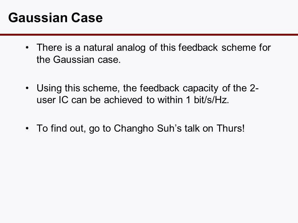 Gaussian Case •There is a natural analog of this feedback scheme for the Gaussian case. •Using this scheme, the feedback capacity of the 2- user IC ca
