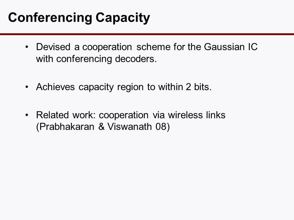 Conferencing Capacity •Devised a cooperation scheme for the Gaussian IC with conferencing decoders.