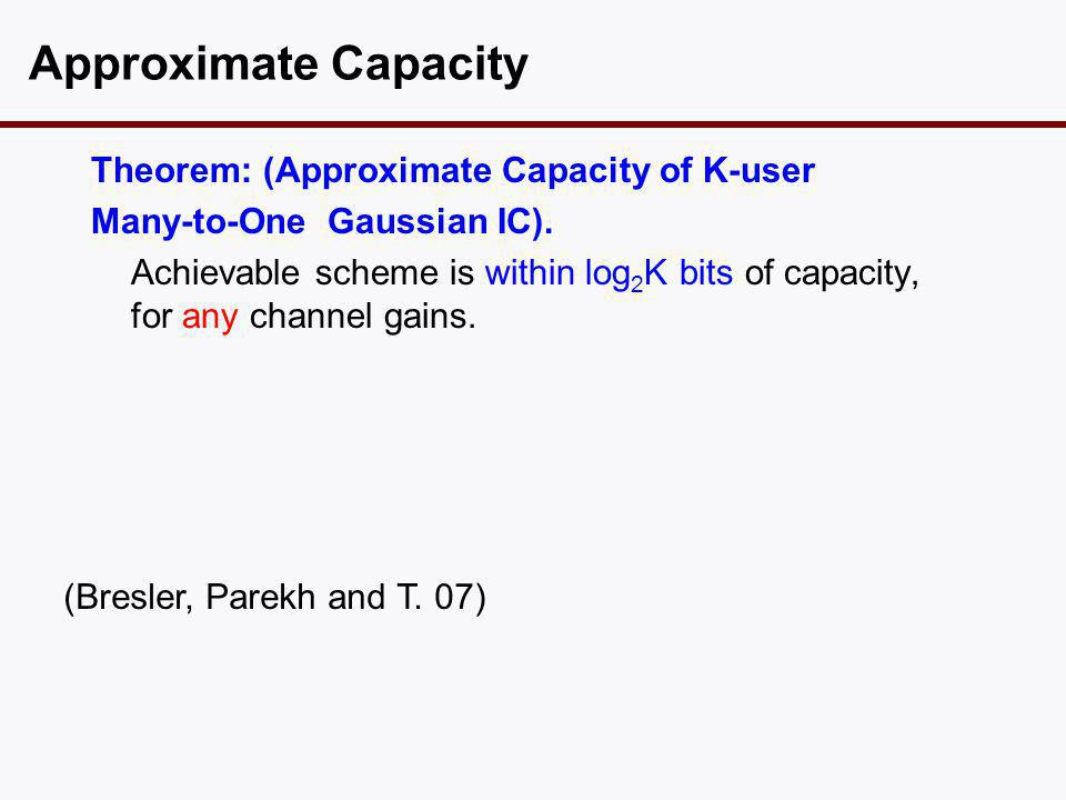 Theorem: (Approximate Capacity of K-user Many-to-One Gaussian IC). Achievable scheme is within log 2 K bits of capacity, for any channel gains. Approx