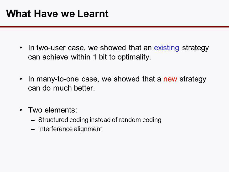 What Have we Learnt •In two-user case, we showed that an existing strategy can achieve within 1 bit to optimality. •In many-to-one case, we showed tha
