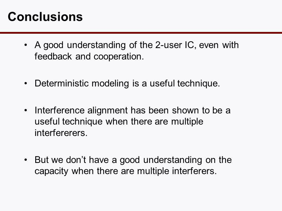 Conclusions •A good understanding of the 2-user IC, even with feedback and cooperation. •Deterministic modeling is a useful technique. •Interference a