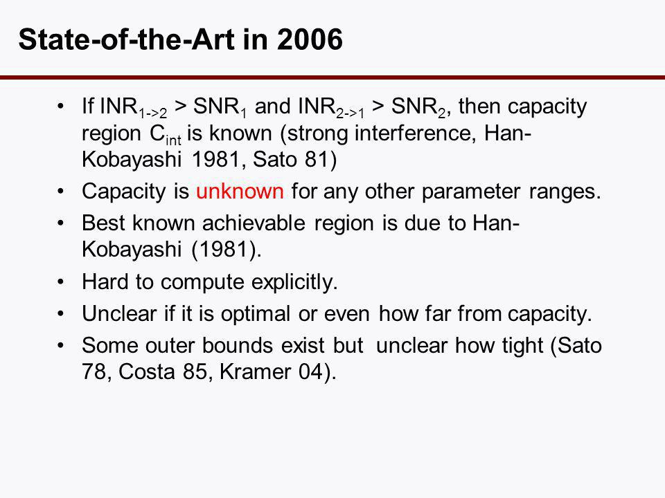 State-of-the-Art in 2006 •If INR 1->2 > SNR 1 and INR 2->1 > SNR 2, then capacity region C int is known (strong interference, Han- Kobayashi 1981, Sat