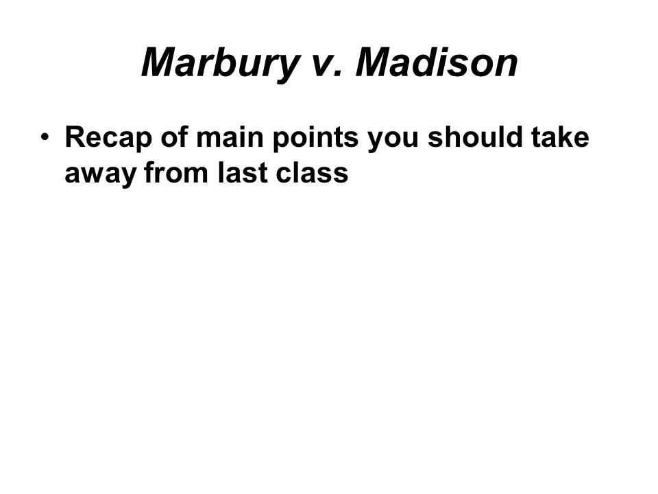 Marbury v. Madison •Recap of main points you should take away from last class