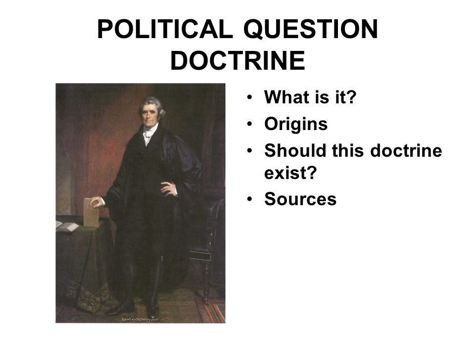 POLITICAL QUESTION DOCTRINE •What is it •Origins •Should this doctrine exist •Sources