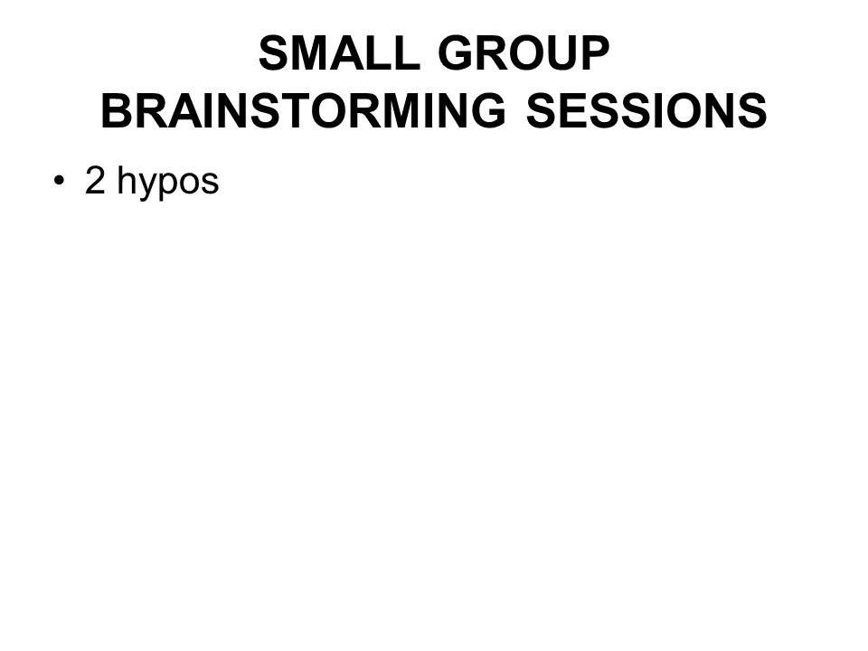SMALL GROUP BRAINSTORMING SESSIONS •2 hypos