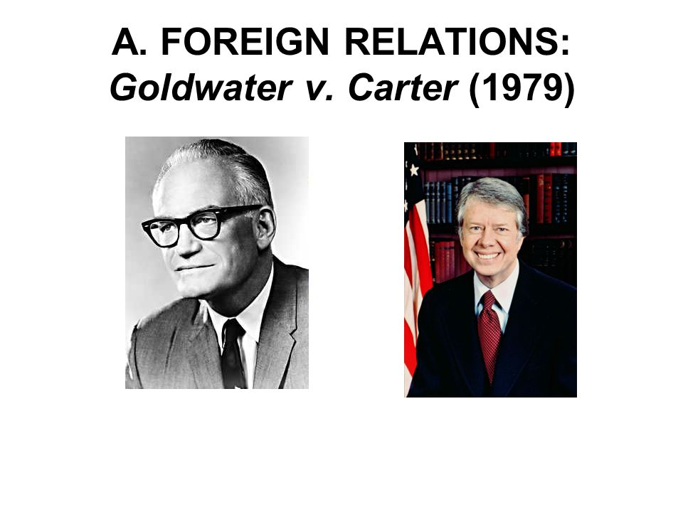 A. FOREIGN RELATIONS: Goldwater v. Carter (1979)