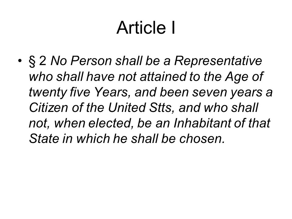 Article I •§ 2 No Person shall be a Representative who shall have not attained to the Age of twenty five Years, and been seven years a Citizen of the United Stts, and who shall not, when elected, be an Inhabitant of that State in which he shall be chosen.
