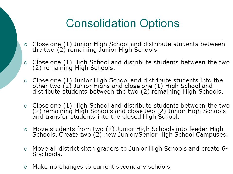 Consolidation Options  Close one (1) Junior High School and distribute students between the two (2) remaining Junior High Schools.
