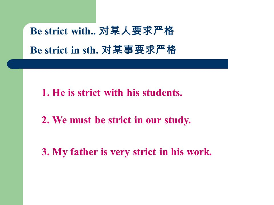 Be strict with.. 对某人要求严格 Be strict in sth. 对某事要求严格 1.