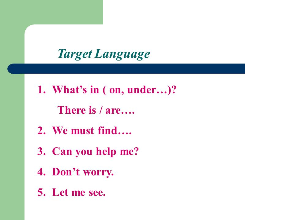 Target Language 1.What's in ( on, under…). There is / are….