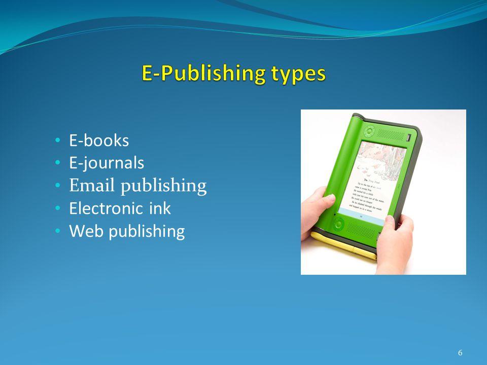 • E-books • E-journals • Email publishing • Electronic ink • Web publishing 6