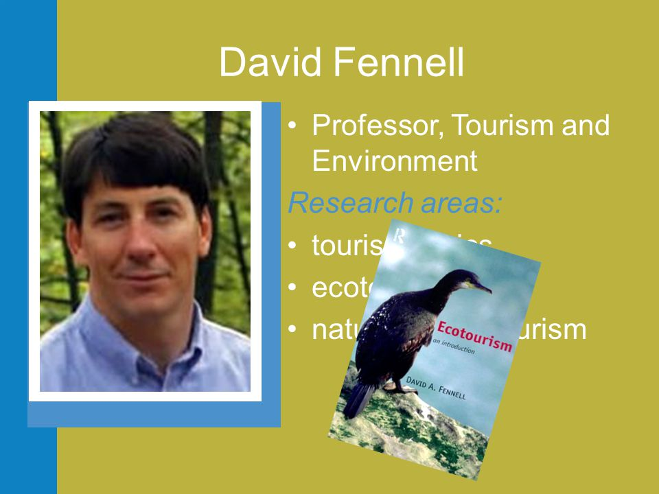 David Fennell •Professor, Tourism and Environment Research areas: •tourism ethics •ecotourism •nature based tourism