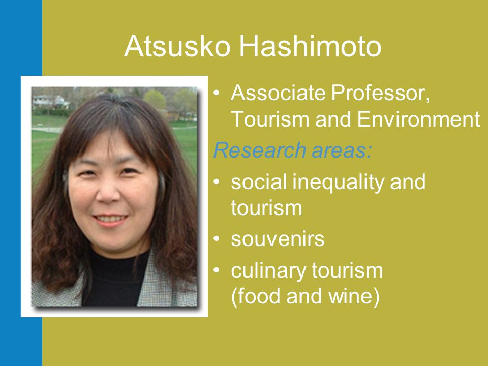 Atsusko Hashimoto •Associate Professor, Tourism and Environment Research areas: •social inequality and tourism •souvenirs •culinary tourism (food and wine)